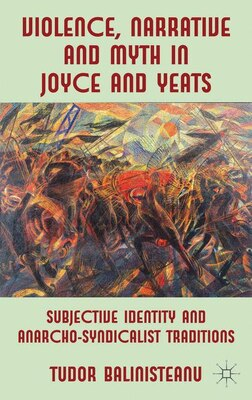 Book Violence, Narrative and Myth in Joyce and Yeats: Subjective Identity and Anarcho-Syndicalist… by Tudor Balinisteanu