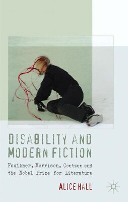 Book Disability and Modern Fiction: Faulkner, Morrison, Coetzee and the Nobel Prize for Literature by Alice Hall