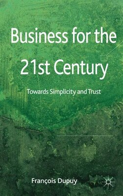 Book Business For The 21St Century: Towards Simplicity and Trust by Franois Dupuy