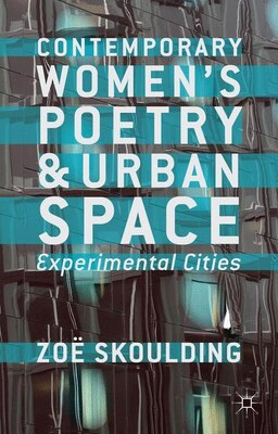 Book Contemporary Women's Poetry and Urban Space: Experimental Cities by Zoe Skoulding