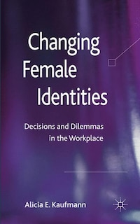 Changing Female Identities: Decisions and Dilemmas in the Workplace