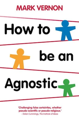 Book How To Be An Agnostic by Mark Vernon