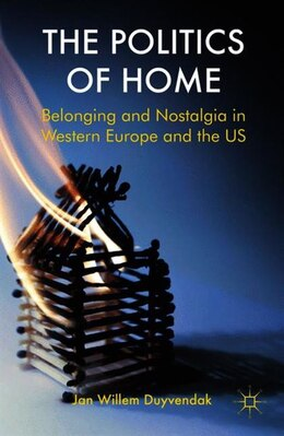 Book The Politics of Home: Belonging and Nostalgia in Europe and the United States by Jan Willem Duyvendak