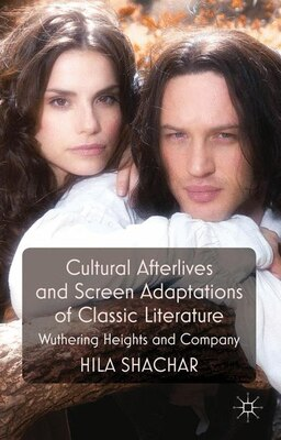 Book Cultural Afterlives and Screen Adaptations of Classic Literature: Wuthering Heights and Company by Hila Shachar