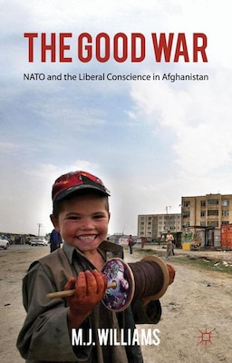 Book The Good War: NATO and the Liberal Conscience in Afghanistan by M. J. Williams