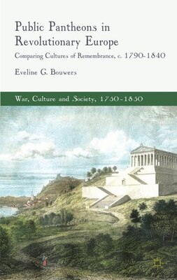 Book Public Pantheons in Revolutionary Europe: Comparing Cultures of Remembrance, c. 1790-1840 by Eveline G. Bouwers