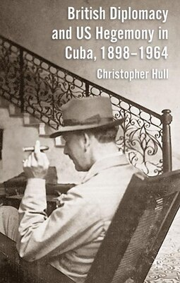 Book British Diplomacy and US Hegemony in Cuba, 1898-1964 by Christopher Hull