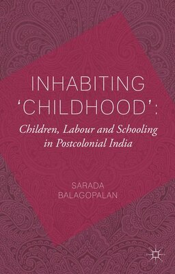 Book Inhabiting 'Childhood': Children, Labour and Schooling in Postcolonial India: Children, Labour and… by Sarada Balagopalan