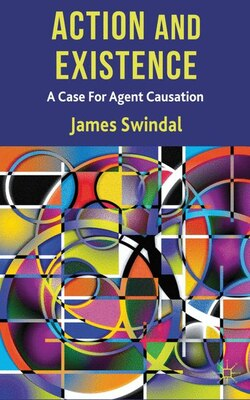 Book Action and Existence: A Case For Agent Causation by James Swindal