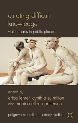Book Curating Difficult Knowledge: Violent Pasts In Public Places by Cynthia E. Milton