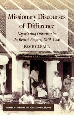Book Missionary Discourses of Difference: Negotiating Otherness in the British Empire, 1840-1900 by Esme Cleall