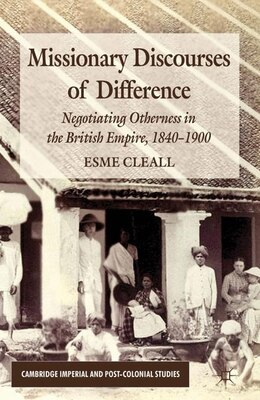 Book Missionary Discourses of Difference: Negotiating Otherness in the British Empire, 1840-1900 by E. Cleall