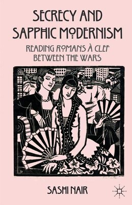 Book Secrecy and Sapphic Modernism: Writing Romans À Clef Between The Wars by Sashi Nair