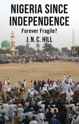 Book Nigeria Since Independence: Forever Fragile? by J. Hill