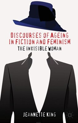 Book Discourses of Ageing in Fiction and Feminism: The Invisible Woman by Jeannette King