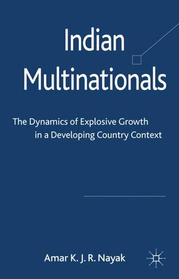 Book Indian Multinationals: The Dynamics Of Explosive Growth In A Developing Country Context by Amar Nayak