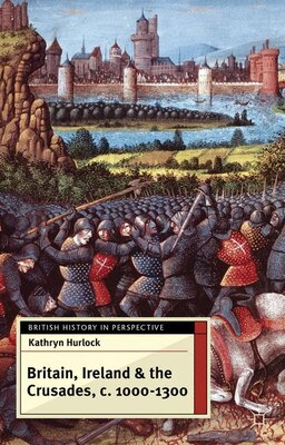 Book Britain, Ireland and the Crusades, c.1000-1300 by Kathryn Hurlock