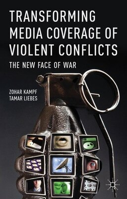 Book Transforming Media Coverage of Violent Conflicts: The New Face of War by Zohar Kampf