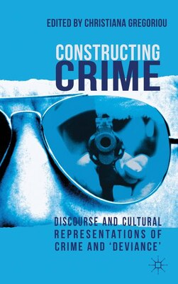 Book Constructing Crime: Discourse and Cultural Representations of Crime and 'Deviance' by Christiana Gregoriou