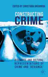 Constructing Crime: Discourse and Cultural Representations of Crime and 'Deviance' by C. Gregoriou