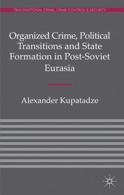 Book Organized Crime, Political Transitions and State Formation in Post-Soviet Eurasia by Alexander Kupatadze