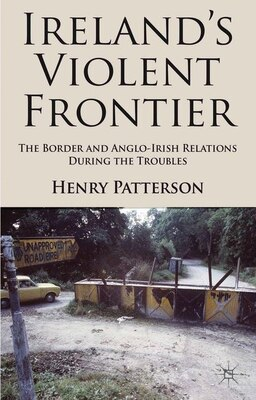 Book Ireland's Violent Frontier: The Border And Anglo-irish Relations During The Troubles by Henry Patterson