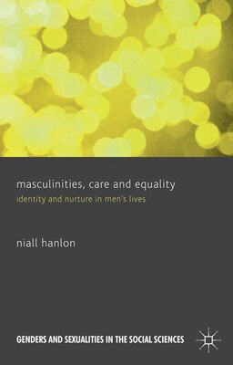 Book Masculinities, Care and Equality: Identity and Nurture in Men's Lives by Niall Hanlon