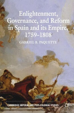 Book Enlightenment, Governance, and Reform in Spain and its Empire 1759-1808 by Gabriel B. Paquette