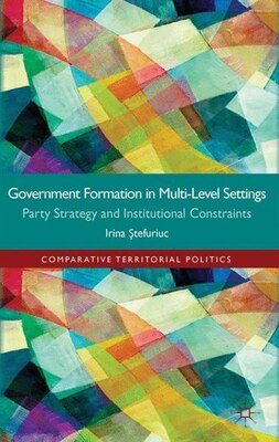 Book Government formation in Multi-Level Settings: Party Strategy and Institutional Constraints by Irina Stefuriuc