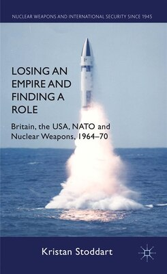 Book Losing an Empire and Finding a Role: Britain, the USA, NATO and Nuclear Weapons, 1964-70 by Kristan Stoddart