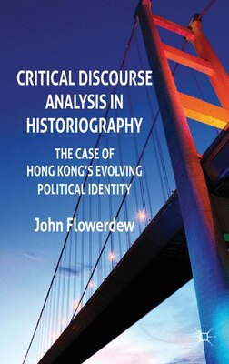 Book Critical Discourse Analysis in Historiography: The Case of Hong Kong's Evolving Political Identity by John Flowerdew