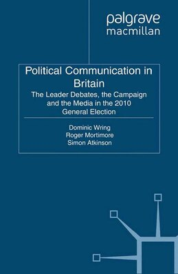Book Political Communication In Britain: The Leader's Debates, the Campaign and the Media in the 2010… by Dominic Wring