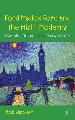 Book Ford Madox Ford and the Misfit Moderns: Edwardian Fiction and the First World War by Rob Hawkes