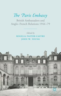Book The Paris Embassy: British Ambassadors and Anglo-French Relations 1944-79 by Rogelia Pastor-Castro