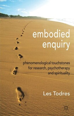 Book Embodied Enquiry: Phenomenological Touchstones for Research, Psychotherapy and Spirituality by Les Todres