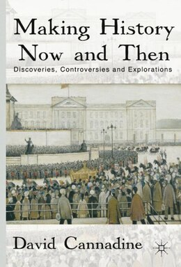 Book Making History Now And Then: Discoveries, Controversies and Explorations by David Cannadine