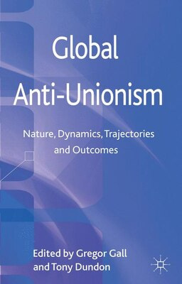Book Global Anti-Unionism: Nature, Dynamics, Trajectories and Outcomes by Gregor Gall