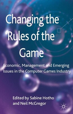 Book Changing the Rules of the Game: Economic, Management And Emerging Issues In The Computer Games… by Sabine Hotho