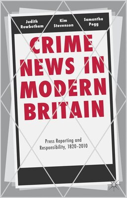 Book Crime News in Modern Britain: Press Reporting and Responsibility, 1820-2010 by Judith Rowbotham