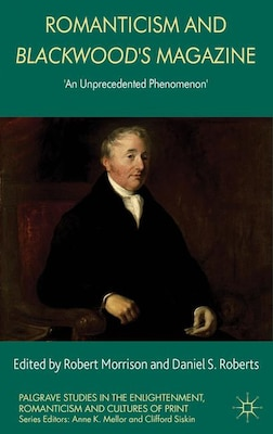 Book Romanticism and Blackwood's Magazine: 'An Unprecedented Phenomenon' by Robert Morrison
