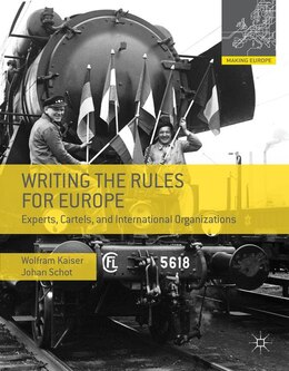 Book Writing the Rules for Europe: Experts, Cartels and International Organizations by Wolfram Kaiser