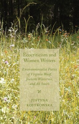 Book Ecocriticism and Women Writers: Environmentalist Poetics of Virginia Woolf, Jeanette Winterson, and… by Justyna Kostkowska