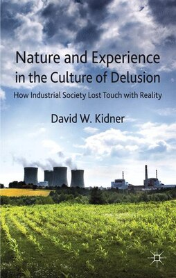 Book Nature and Experience in the Culture of Delusion: How Industrial Society Lost Touch with Reality by David W. Kidner