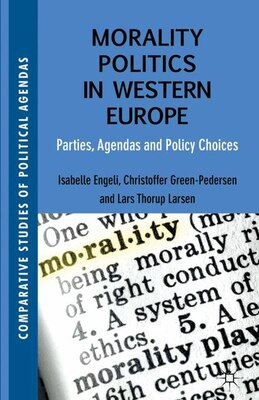 Book Morality Politics in Western Europe: Parties, Agendas and Policy Choices by Isabelle Engeli