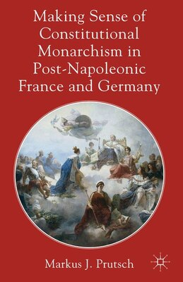 Book Making Sense of Constitutional Monarchism in Post-Napoleonic France and Germany by Markus J. Prutsch