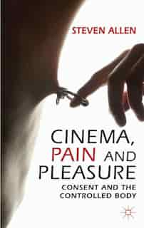Cinema, Pain and Pleasure: Consent and the Controlled Body by Steven Allen