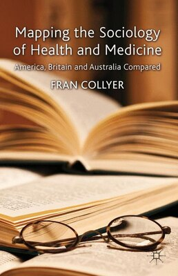 Book Mapping the Sociology of Health and Medicine: America, Britain and Australia Compared by Fran Collyer