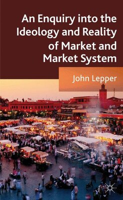 Book An Enquiry into the Ideology and Reality of Market and Market System by John Lepper