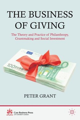 Book The Business of Giving: The Theory and Practice of Philanthropy, Grantmaking and Social Investment by Peter Grant