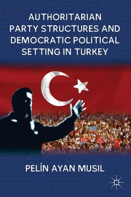 Book Authoritarian Party Structures and Democratic Political Setting in Turkey by Pelin Ayan Musil